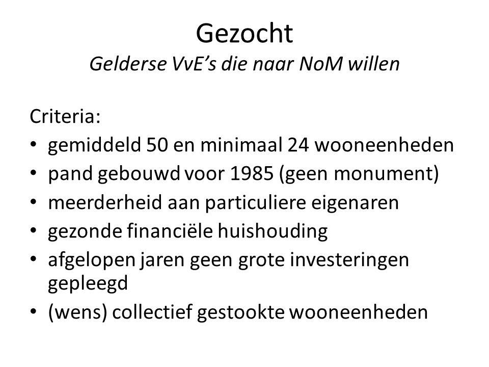 Gezocht Gelderse VvE's die naar NoM willen Criteria: gemiddeld 50 en minimaal 24 wooneenheden pand gebouwd voor 1985 (geen monument) meerderheid aan p