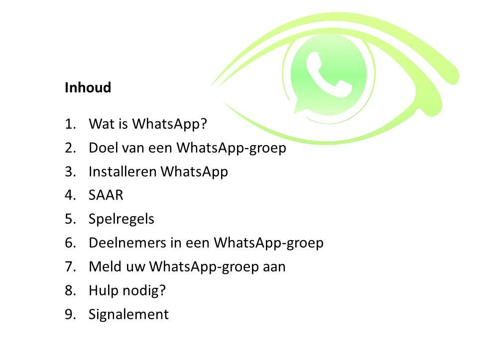 Inhoud 1.Wat is WhatsApp? 2.Doel van een WhatsApp-groep 3.Installeren WhatsApp 4.SAAR 5.Spelregels 6.Deelnemers in een WhatsApp-groep 7.Meld uw WhatsA