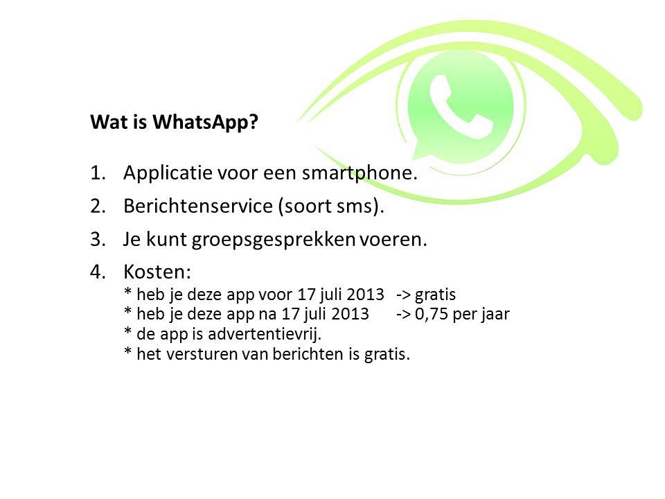 Wat is WhatsApp? 1.Applicatie voor een smartphone. 2.Berichtenservice (soort sms). 3.Je kunt groepsgesprekken voeren. 4.Kosten: * heb je deze app voor