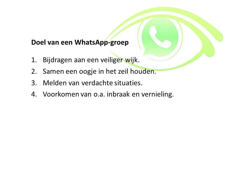 Doel van een WhatsApp-groep 1.Bijdragen aan een veiliger wijk. 2.Samen een oogje in het zeil houden. 3.Melden van verdachte situaties. 4.Voorkomen van