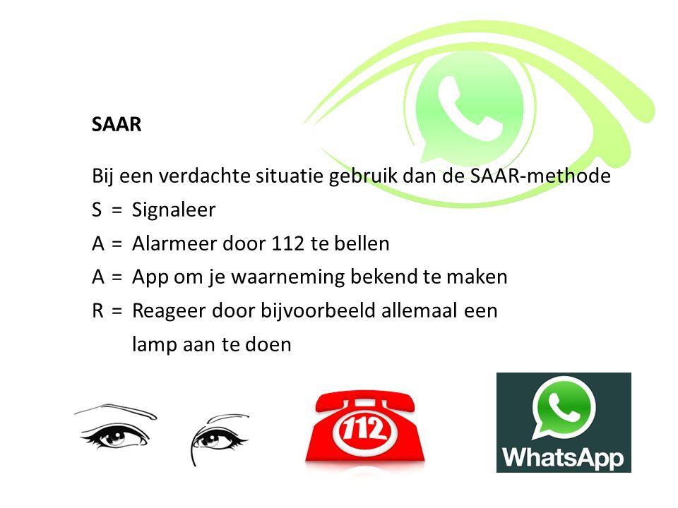 SAAR Bij een verdachte situatie gebruik dan de SAAR-methode S=Signaleer A=Alarmeer door 112 te bellen A=App om je waarneming bekend te maken R=Reageer