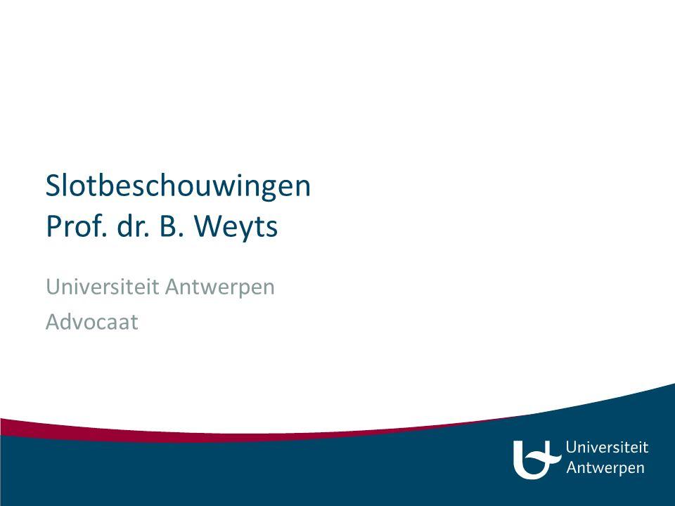 Slotbeschouwingen Prof. dr. B. Weyts Universiteit Antwerpen Advocaat