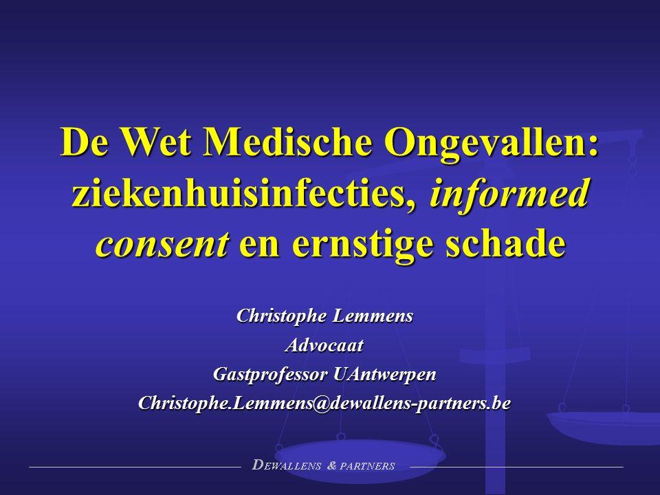 Christophe Lemmens Advocaat Gastprofessor UAntwerpen Christophe.Lemmens@dewallens-partners.be De Wet Medische Ongevallen: ziekenhuisinfecties, informed consent en ernstige schade