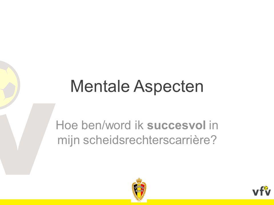 Mentale Aspecten Hoe ben/word ik succesvol in mijn scheidsrechterscarrière?