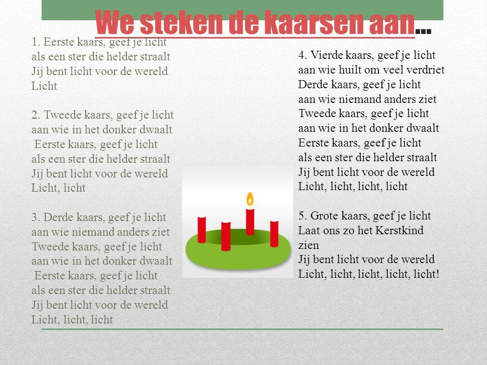 We steken de kaarsen aanWe steken de kaarsen aan… 1. Eerste kaars, geef je licht als een ster die helder straalt Jij bent licht voor de wereld Licht 2