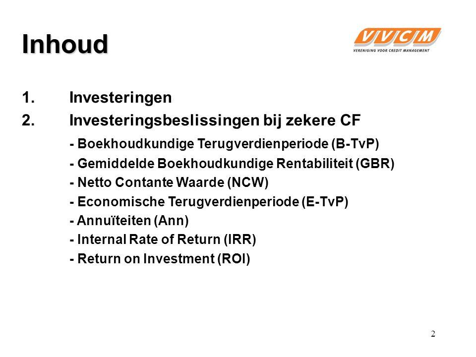 Inhoud 1.Investeringen 2.Investeringsbeslissingen bij zekere CF - Boekhoudkundige Terugverdienperiode (B-TvP) - Gemiddelde Boekhoudkundige Rentabiliteit (GBR) - Netto Contante Waarde (NCW) - Economische Terugverdienperiode (E-TvP) - Annuïteiten (Ann) - Internal Rate of Return (IRR) - Return on Investment (ROI) 2