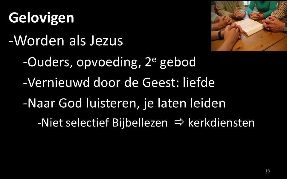 Gelovigen -Worden als Jezus -Ouders, opvoeding, 2 e gebod -Vernieuwd door de Geest: liefde -Naar God luisteren, je laten leiden -Niet selectief Bijbellezen  kerkdiensten 18