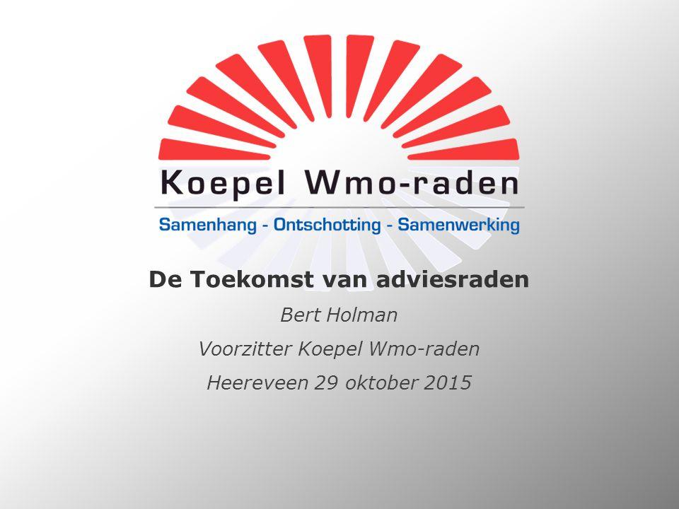 De Toekomst van adviesraden Bert Holman Voorzitter Koepel Wmo-raden Heereveen 29 oktober 2015