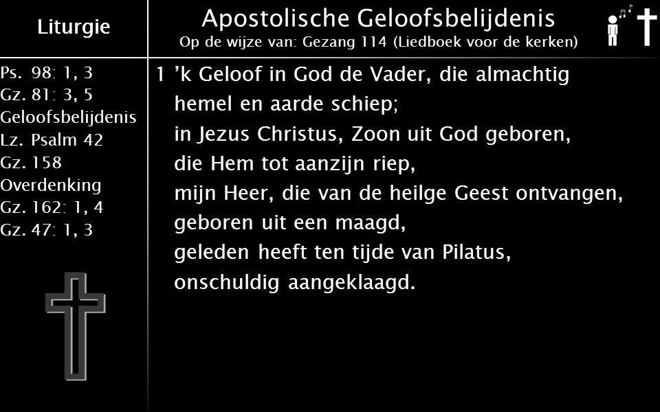 Ps.98: 1, 3 Gz.81: 3, 5 Geloofsbelijdenis Lz.Psalm 42 Gz.158 Overdenking Gz.162: 1, 4 Gz.47: 1, 3 Liturgie Apostolische Geloofsbelijdenis Op de wijze van: Gezang 114 (Liedboek voor de kerken) 1'k Geloof in God de Vader, die almachtig hemel en aarde schiep; in Jezus Christus, Zoon uit God geboren, die Hem tot aanzijn riep, mijn Heer, die van de heilge Geest ontvangen, geboren uit een maagd, geleden heeft ten tijde van Pilatus, onschuldig aangeklaagd.