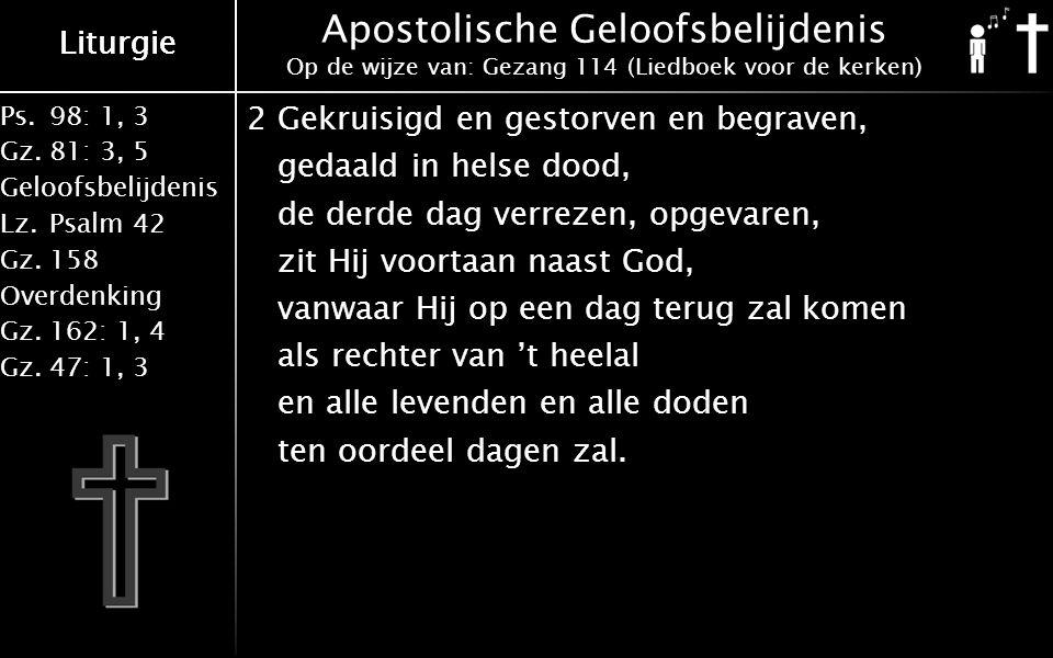 Liturgie Ps.98: 1, 3 Gz.81: 3, 5 Geloofsbelijdenis Lz.Psalm 42 Gz.158 Overdenking Gz.162: 1, 4 Gz.47: 1, 3 Liturgie Apostolische Geloofsbelijdenis Op de wijze van: Gezang 114 (Liedboek voor de kerken) 2Gekruisigd en gestorven en begraven, gedaald in helse dood, de derde dag verrezen, opgevaren, zit Hij voortaan naast God, vanwaar Hij op een dag terug zal komen als rechter van 't heelal en alle levenden en alle doden ten oordeel dagen zal.