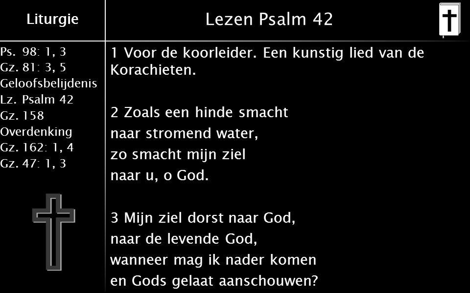 Ps.98: 1, 3 Gz.81: 3, 5 Geloofsbelijdenis Lz.Psalm 42 Gz.158 Overdenking Gz.162: 1, 4 Gz.47: 1, 3 Liturgie Lezen Psalm 42 1 Voor de koorleider.