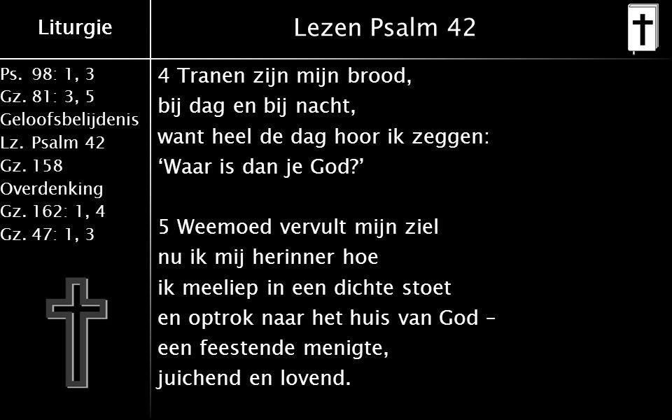 Liturgie Ps.98: 1, 3 Gz.81: 3, 5 Geloofsbelijdenis Lz.Psalm 42 Gz.158 Overdenking Gz.162: 1, 4 Gz.47: 1, 3 Liturgie Lezen Psalm 42 4 Tranen zijn mijn brood, bij dag en bij nacht, want heel de dag hoor ik zeggen: 'Waar is dan je God ' 5 Weemoed vervult mijn ziel nu ik mij herinner hoe ik meeliep in een dichte stoet en optrok naar het huis van God – een feestende menigte, juichend en lovend.