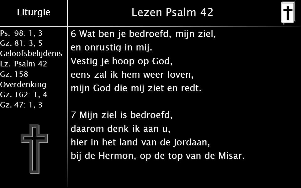 Liturgie Ps.98: 1, 3 Gz.81: 3, 5 Geloofsbelijdenis Lz.Psalm 42 Gz.158 Overdenking Gz.162: 1, 4 Gz.47: 1, 3 Liturgie Lezen Psalm 42 6 Wat ben je bedroefd, mijn ziel, en onrustig in mij.