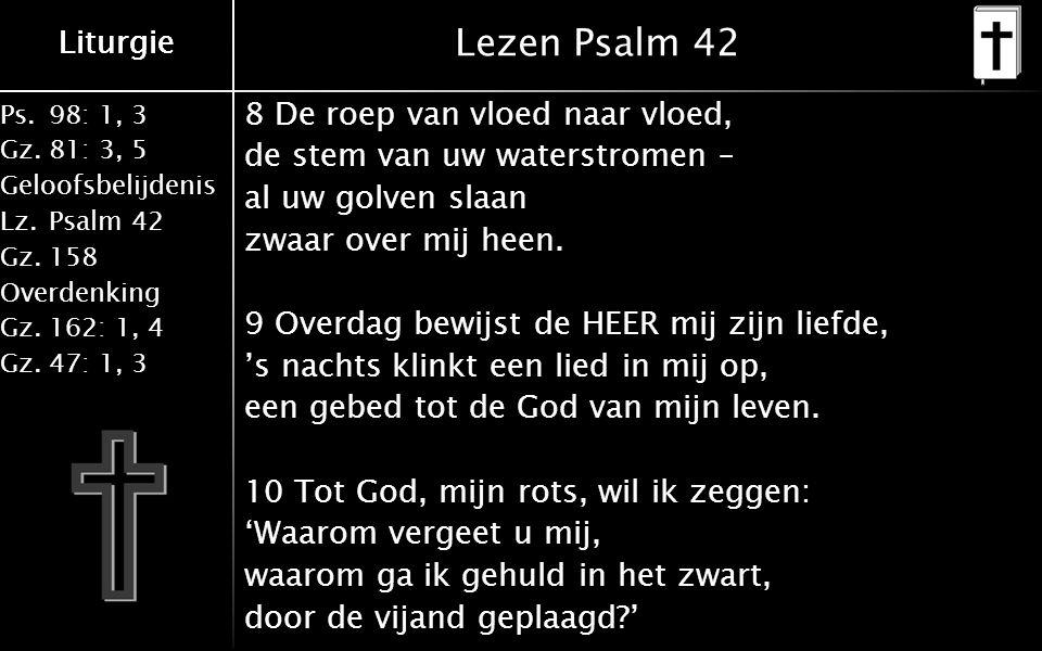 Liturgie Ps.98: 1, 3 Gz.81: 3, 5 Geloofsbelijdenis Lz.Psalm 42 Gz.158 Overdenking Gz.162: 1, 4 Gz.47: 1, 3 Liturgie Lezen Psalm 42 8 De roep van vloed naar vloed, de stem van uw waterstromen – al uw golven slaan zwaar over mij heen.