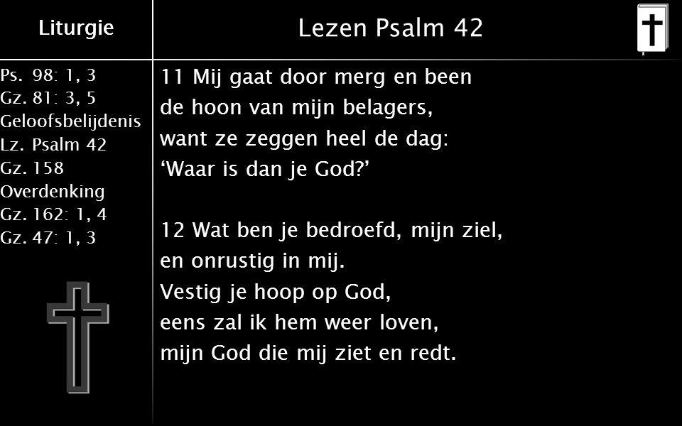 Liturgie Ps.98: 1, 3 Gz.81: 3, 5 Geloofsbelijdenis Lz.Psalm 42 Gz.158 Overdenking Gz.162: 1, 4 Gz.47: 1, 3 Liturgie Lezen Psalm 42 11 Mij gaat door merg en been de hoon van mijn belagers, want ze zeggen heel de dag: 'Waar is dan je God?' 12 Wat ben je bedroefd, mijn ziel, en onrustig in mij.