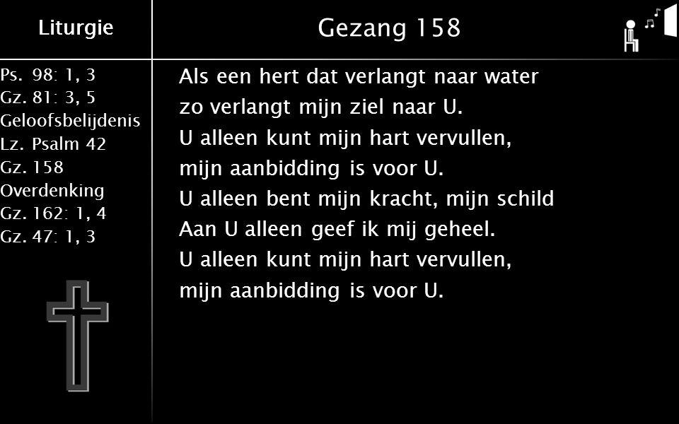 Ps.98: 1, 3 Gz.81: 3, 5 Geloofsbelijdenis Lz.Psalm 42 Gz.158 Overdenking Gz.162: 1, 4 Gz.47: 1, 3 Liturgie Gezang 158 Als een hert dat verlangt naar water zo verlangt mijn ziel naar U.