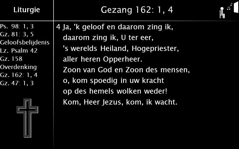 Liturgie Ps.98: 1, 3 Gz.81: 3, 5 Geloofsbelijdenis Lz.Psalm 42 Gz.158 Overdenking Gz.162: 1, 4 Gz.47: 1, 3 Liturgie Gezang 162: 1, 4 4Ja, k geloof en daarom zing ik, daarom zing ik, U ter eer, s werelds Heiland, Hogepriester, aller heren Opperheer.
