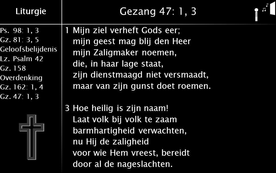 Ps.98: 1, 3 Gz.81: 3, 5 Geloofsbelijdenis Lz.Psalm 42 Gz.158 Overdenking Gz.162: 1, 4 Gz.47: 1, 3 Liturgie Gezang 47: 1, 3 1Mijn ziel verheft Gods eer; mijn geest mag blij den Heer mijn Zaligmaker noemen, die, in haar lage staat, zijn dienstmaagd niet versmaadt, maar van zijn gunst doet roemen.