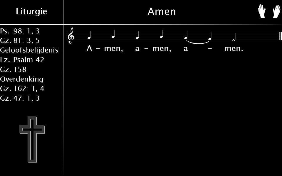 Ps.98: 1, 3 Gz.81: 3, 5 Geloofsbelijdenis Lz.Psalm 42 Gz.158 Overdenking Gz.162: 1, 4 Gz.47: 1, 3 Liturgie Amen A-men, a-men, a-men.