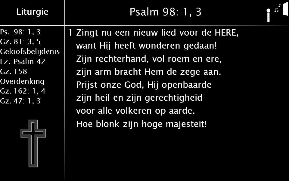 Ps.98: 1, 3 Gz.81: 3, 5 Geloofsbelijdenis Lz.Psalm 42 Gz.158 Overdenking Gz.162: 1, 4 Gz.47: 1, 3 Liturgie Psalm 98: 1, 3 1Zingt nu een nieuw lied voor de HERE, want Hij heeft wonderen gedaan.