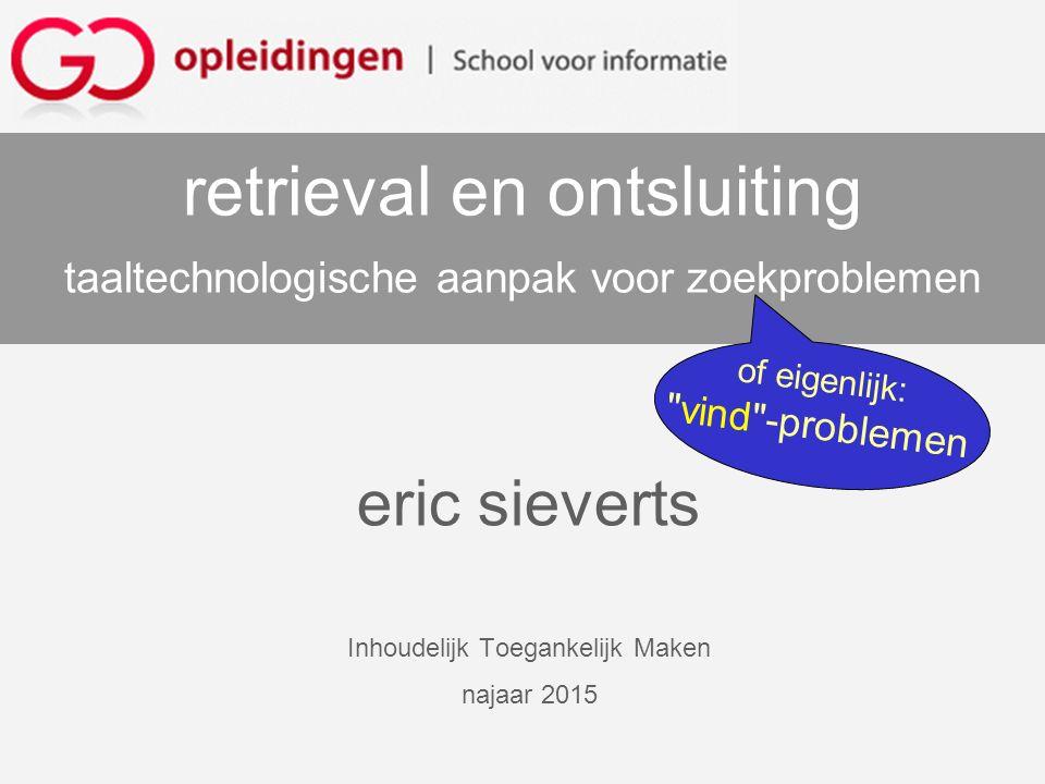eric sieverts Inhoudelijk Toegankelijk Maken najaar 2015 retrieval en ontsluiting taaltechnologische aanpak voor zoekproblemen of eigenlijk: