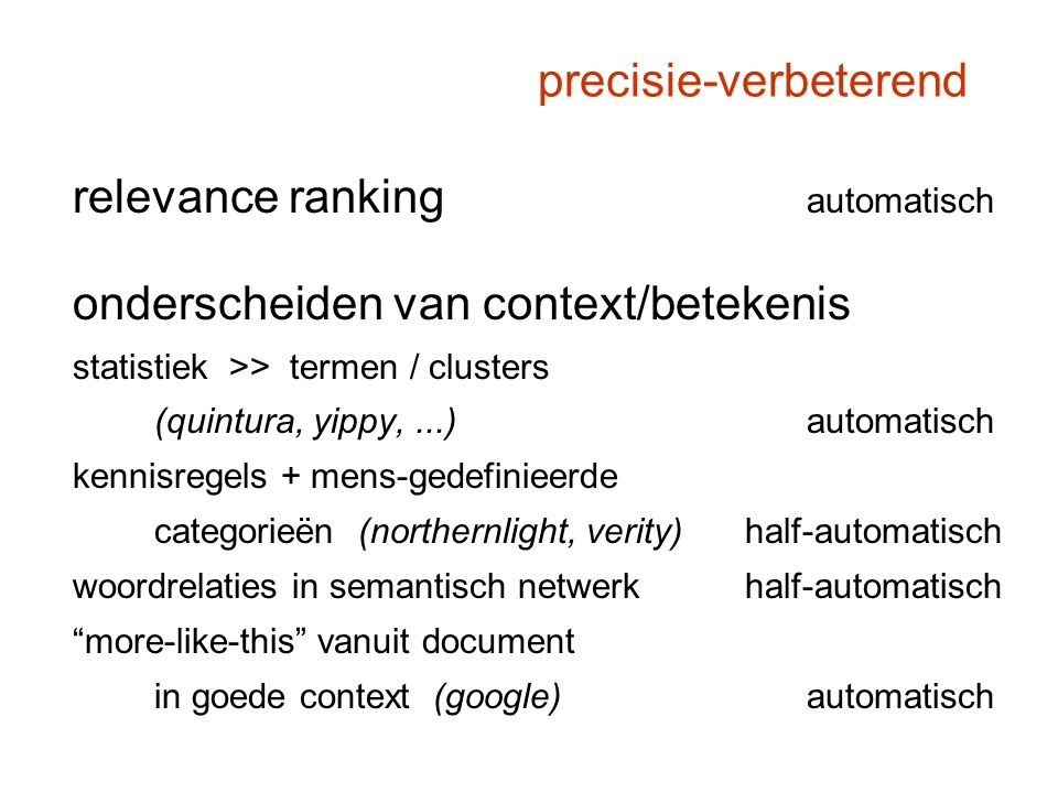 precisie-verbeterend relevance ranking automatisch onderscheiden van context/betekenis statistiek >> termen / clusters (quintura, yippy,...) automatisch kennisregels + mens-gedefinieerde categorieën (northernlight, verity) half-automatisch woordrelaties in semantisch netwerk half-automatisch more-like-this vanuit document in goede context (google) automatisch