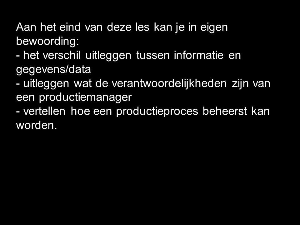 Aan het eind van deze les kan je in eigen bewoording: - het verschil uitleggen tussen informatie en gegevens/data - uitleggen wat de verantwoordelijkheden zijn van een productiemanager - vertellen hoe een productieproces beheerst kan worden.