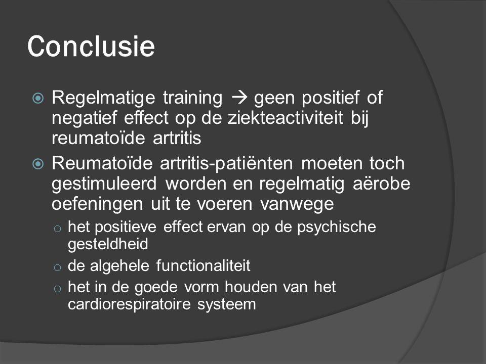 Conclusie  Regelmatige training  geen positief of negatief effect op de ziekteactiviteit bij reumatoïde artritis  Reumatoïde artritis-patiënten moe