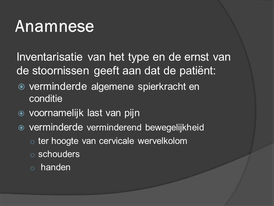 Anamnese Inventarisatie van het type en de ernst van de stoornissen geeft aan dat de patiënt:  verminderde algemene spierkracht en conditie  voornam