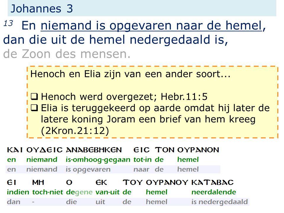 Johannes 3 13 En niemand is opgevaren naar de hemel, dan die uit de hemel nedergedaald is, de Zoon des mensen. Henoch en Elia zijn van een ander soort