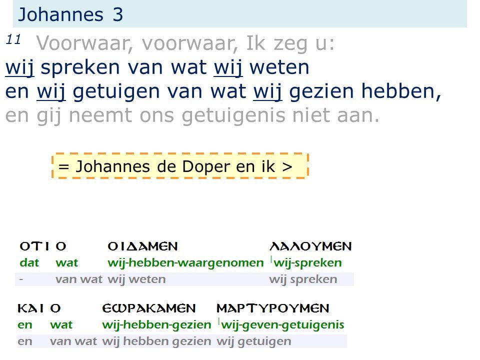 Johannes 3 11 Voorwaar, voorwaar, Ik zeg u: wij spreken van wat wij weten en wij getuigen van wat wij gezien hebben, en gij neemt ons getuigenis niet