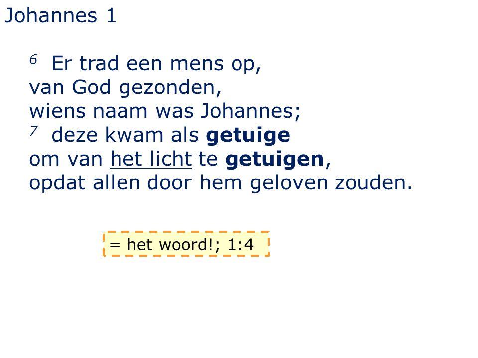 Johannes 1 6 Er trad een mens op, van God gezonden, wiens naam was Johannes; 7 deze kwam als getuige om van het licht te getuigen, opdat allen door he