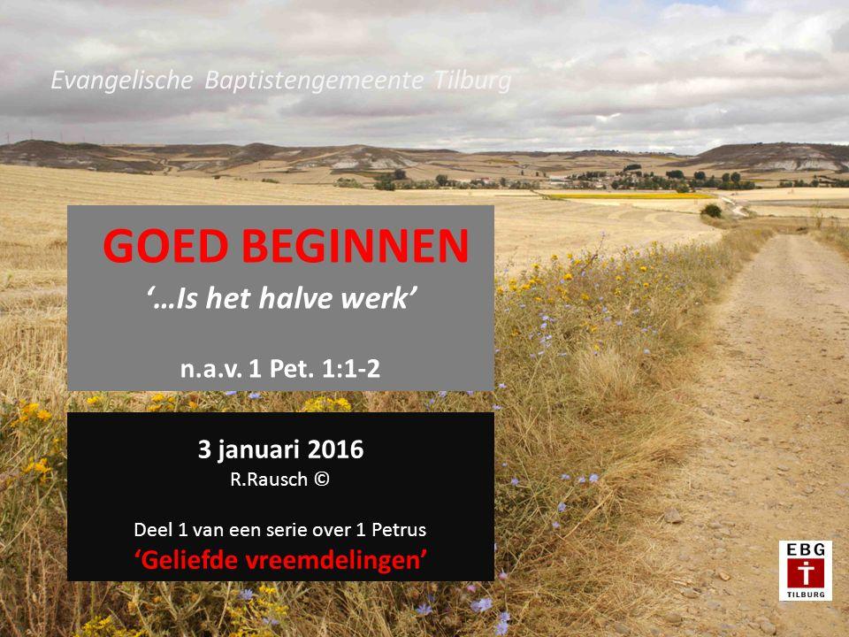 Evangelische Baptistengemeente Tilburg GOED BEGINNEN '…Is het halve werk' n.a.v.
