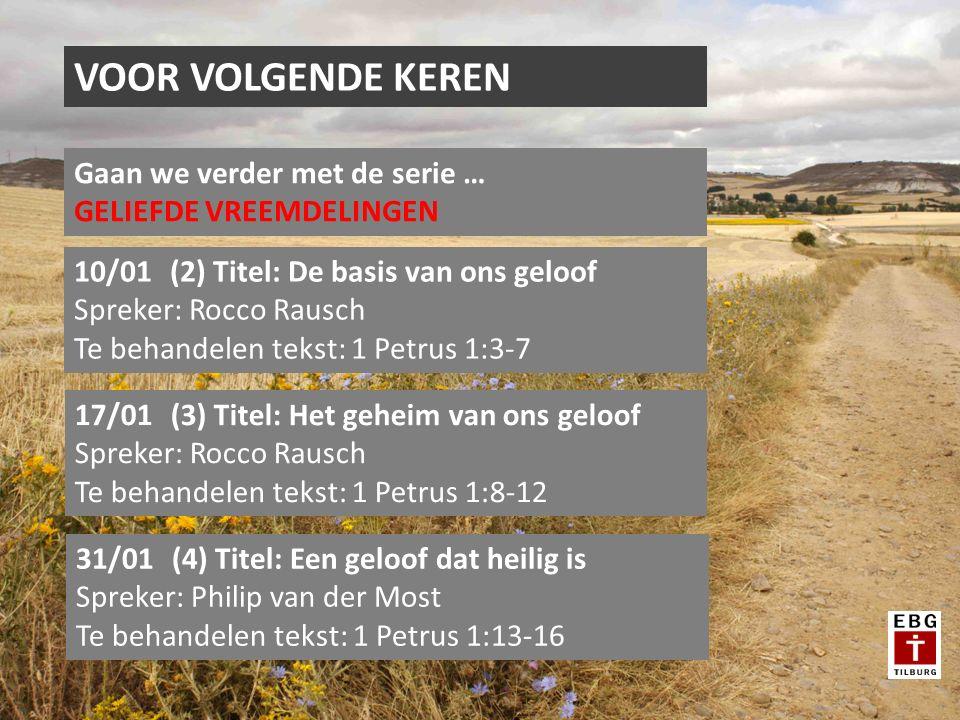 VOOR VOLGENDE KEREN Gaan we verder met de serie … GELIEFDE VREEMDELINGEN 10/01(2) Titel: De basis van ons geloof Spreker: Rocco Rausch Te behandelen tekst: 1 Petrus 1:3-7 17/01(3) Titel: Het geheim van ons geloof Spreker: Rocco Rausch Te behandelen tekst: 1 Petrus 1:8-12 31/01(4) Titel: Een geloof dat heilig is Spreker: Philip van der Most Te behandelen tekst: 1 Petrus 1:13-16