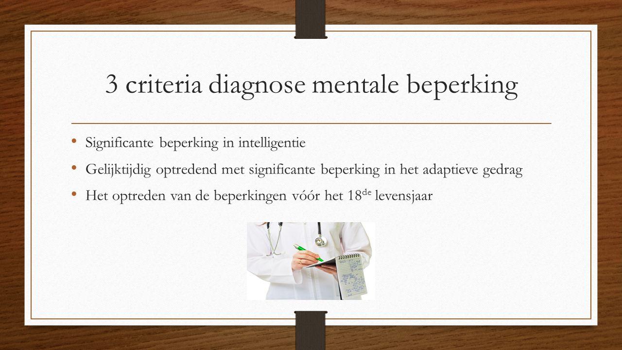 3 criteria diagnose mentale beperking Significante beperking in intelligentie Gelijktijdig optredend met significante beperking in het adaptieve gedrag Het optreden van de beperkingen vóór het 18 de levensjaar