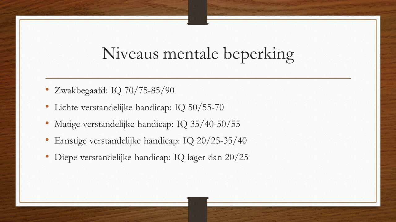 Niveaus mentale beperking Zwakbegaafd: IQ 70/75-85/90 Lichte verstandelijke handicap: IQ 50/55-70 Matige verstandelijke handicap: IQ 35/40-50/55 Ernst