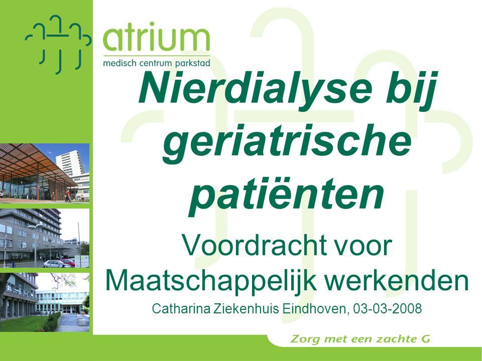 Nierdialyse bij geriatrische patiënten Voordracht voor Maatschappelijk werkenden Catharina Ziekenhuis Eindhoven, 03-03-2008
