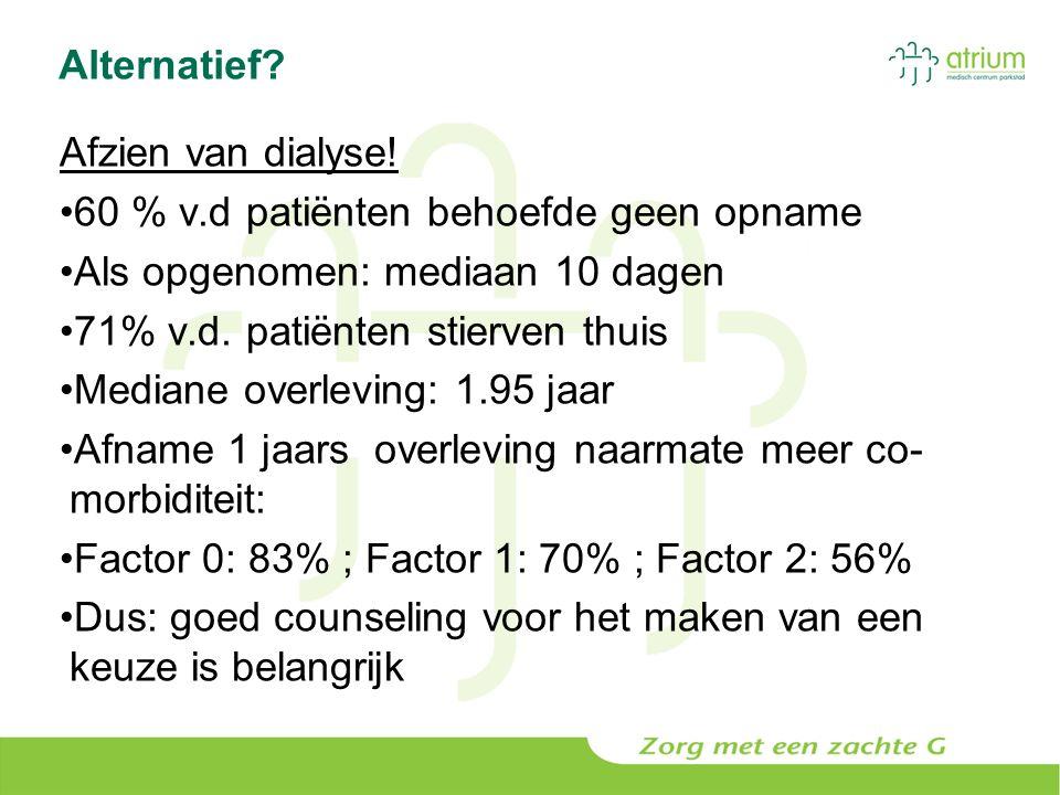 Alternatief? Afzien van dialyse! 60 % v.d patiënten behoefde geen opname Als opgenomen: mediaan 10 dagen 71% v.d. patiënten stierven thuis Mediane ove