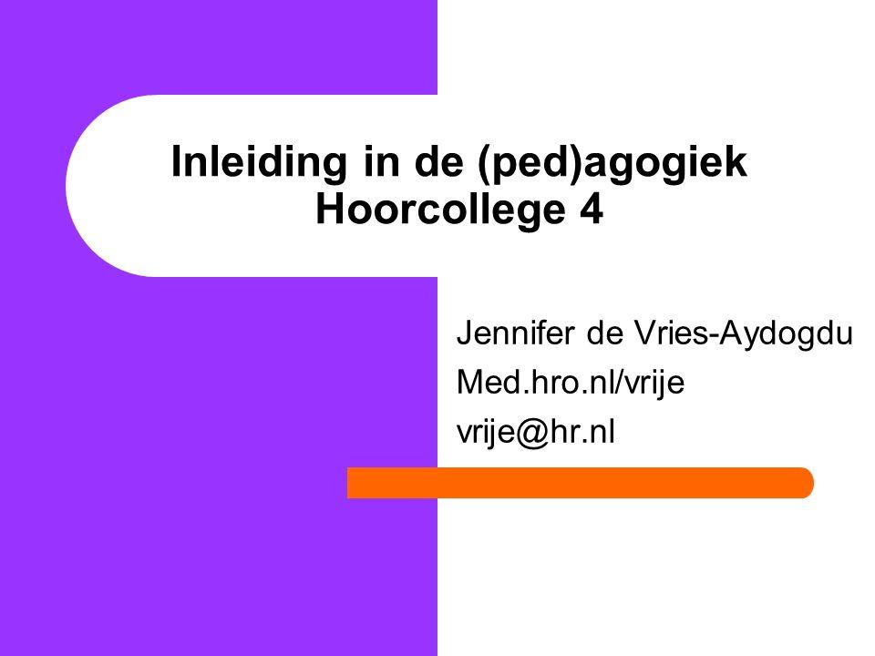 Inleiding in de (ped)agogiek Hoorcollege 4 Jennifer de Vries-Aydogdu Med.hro.nl/vrije vrije@hr.nl