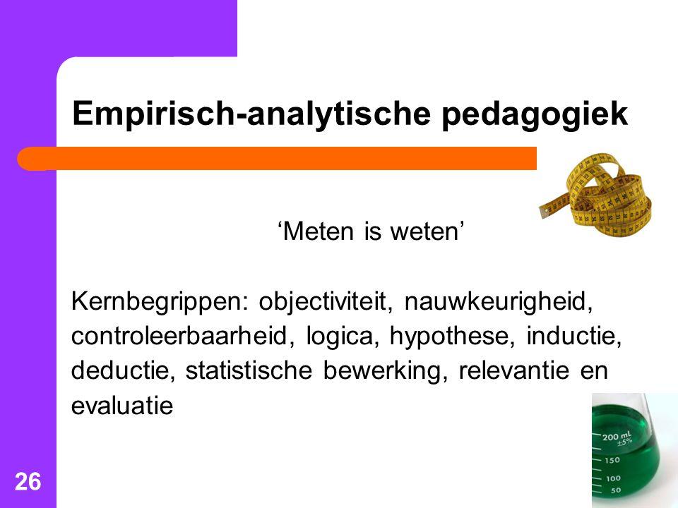 26 Empirisch-analytische pedagogiek 'Meten is weten' Kernbegrippen: objectiviteit, nauwkeurigheid, controleerbaarheid, logica, hypothese, inductie, deductie, statistische bewerking, relevantie en evaluatie