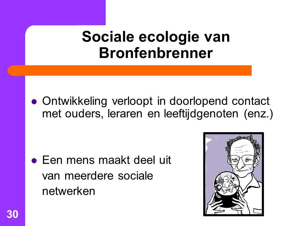 30 Sociale ecologie van Bronfenbrenner Ontwikkeling verloopt in doorlopend contact met ouders, leraren en leeftijdgenoten (enz.) Een mens maakt deel uit van meerdere sociale netwerken