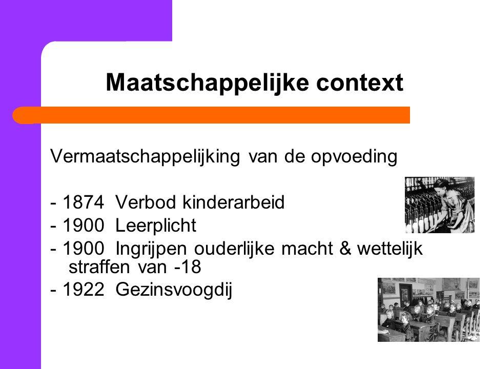 Maatschappelijke context Vermaatschappelijking van de opvoeding - 1874 Verbod kinderarbeid - 1900 Leerplicht - 1900 Ingrijpen ouderlijke macht & wettelijk straffen van -18 - 1922 Gezinsvoogdij