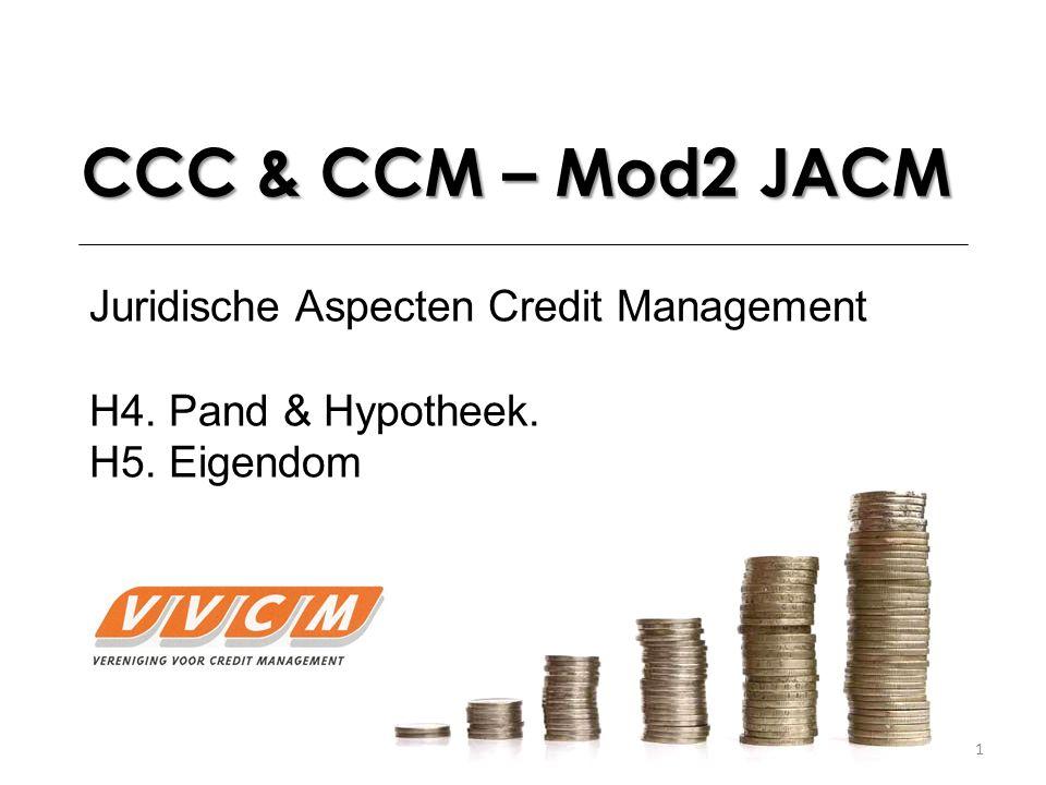 1 CCC & CCM – Mod2 JACM Juridische Aspecten Credit Management H4. Pand & Hypotheek. H5. Eigendom