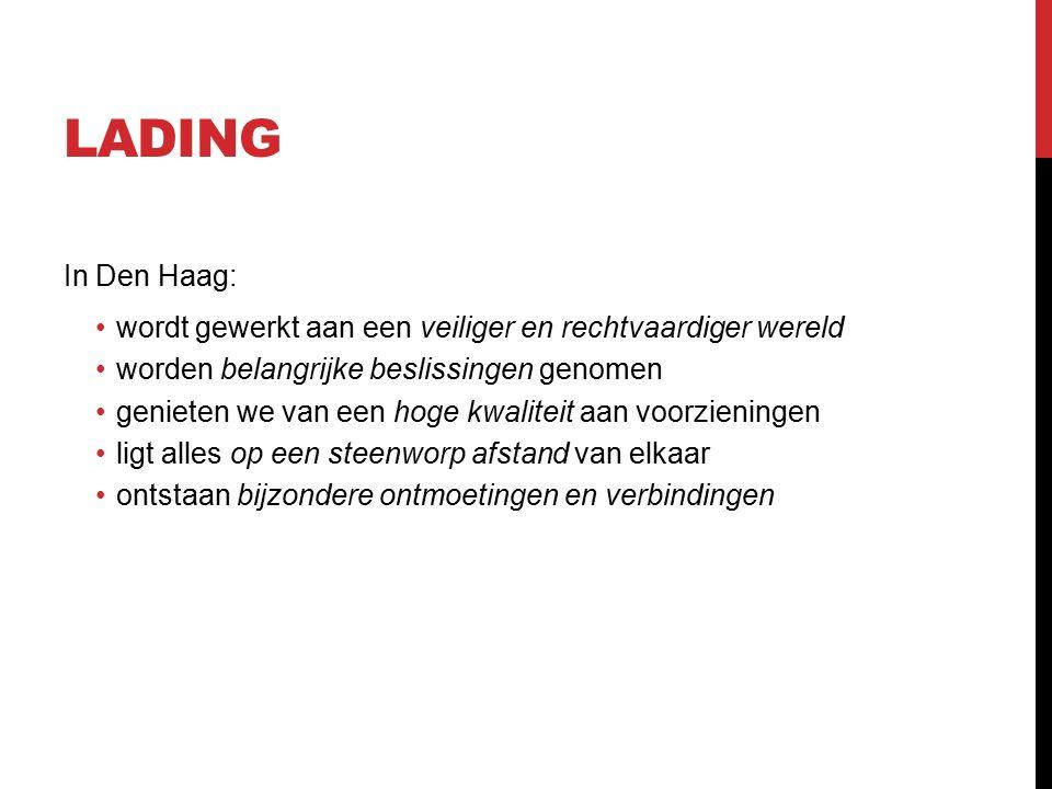 LADING In Den Haag: wordt gewerkt aan een veiliger en rechtvaardiger wereld worden belangrijke beslissingen genomen genieten we van een hoge kwaliteit aan voorzieningen ligt alles op een steenworp afstand van elkaar ontstaan bijzondere ontmoetingen en verbindingen