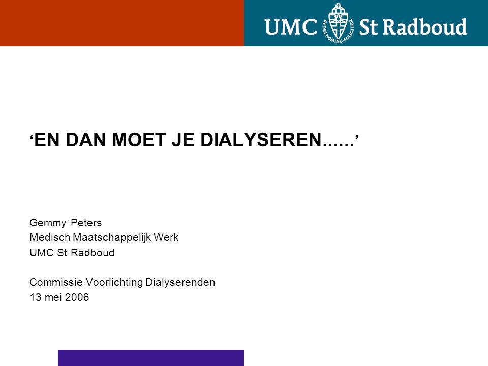 ' EN DAN MOET JE DIALYSEREN ……' Gemmy Peters Medisch Maatschappelijk Werk UMC St Radboud Commissie Voorlichting Dialyserenden 13 mei 2006