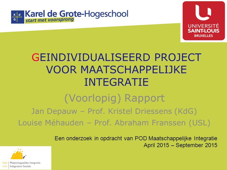 GEINDIVIDUALISEERD PROJECT VOOR MAATSCHAPPELIJKE INTEGRATIE (Voorlopig) Rapport Jan Depauw – Prof. Kristel Driessens (KdG) Louise Méhauden – Prof. Abr