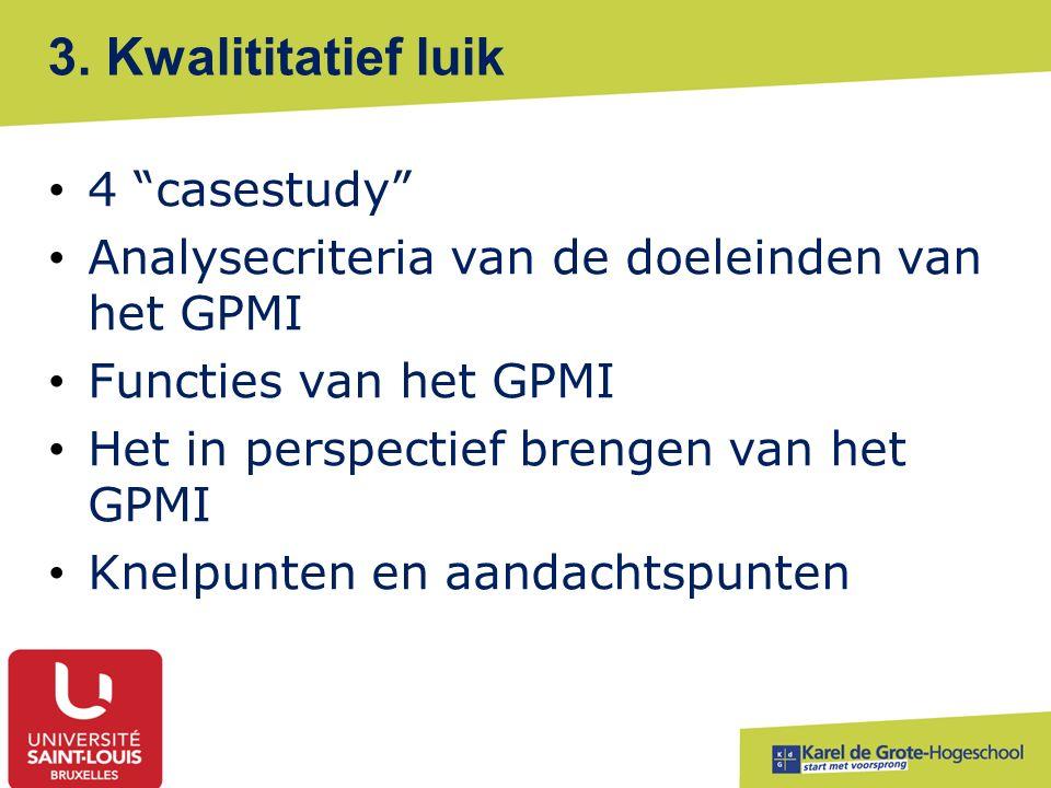 """3. Kwalititatief luik 4 """"casestudy"""" Analysecriteria van de doeleinden van het GPMI Functies van het GPMI Het in perspectief brengen van het GPMI Knelp"""