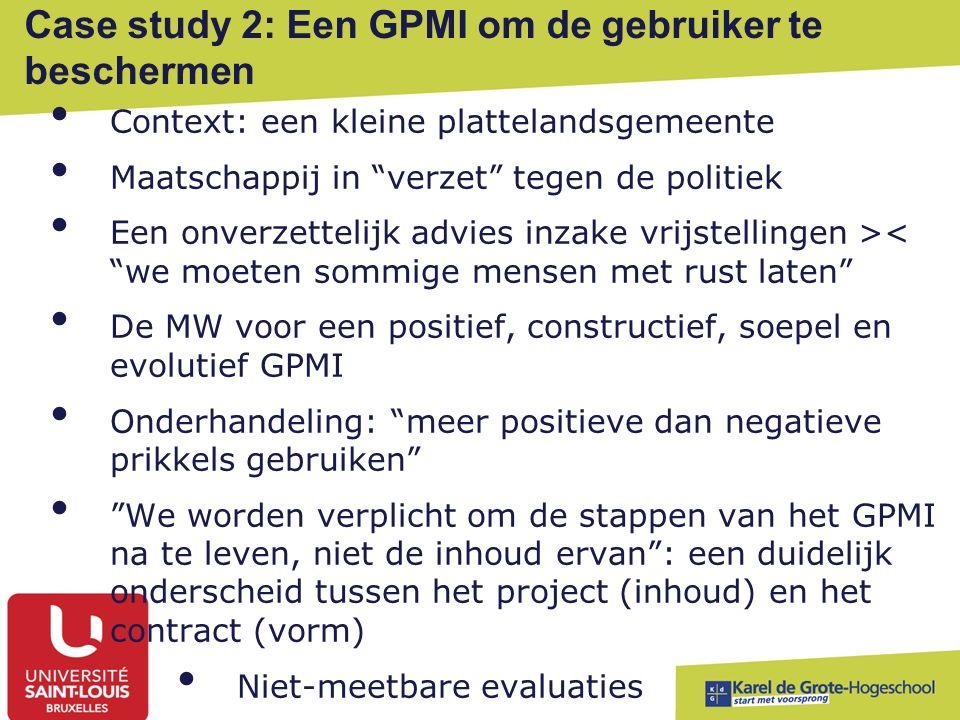 Case study 2: Een GPMI om de gebruiker te beschermen Context: een kleine plattelandsgemeente Maatschappij in verzet tegen de politiek Een onverzettelijk advies inzake vrijstellingen >< we moeten sommige mensen met rust laten De MW voor een positief, constructief, soepel en evolutief GPMI Onderhandeling: meer positieve dan negatieve prikkels gebruiken We worden verplicht om de stappen van het GPMI na te leven, niet de inhoud ervan : een duidelijk onderscheid tussen het project (inhoud) en het contract (vorm) Niet-meetbare evaluaties