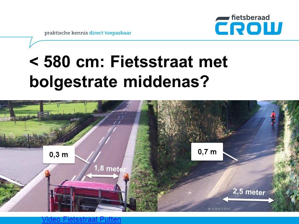 < 580 cm: Fietsstraat met bolgestrate middenas? Plaatjes putten en zeeland 2,5 meter 1,8 meter 0,3 m 0,7 m Video Fietsstraat Putten