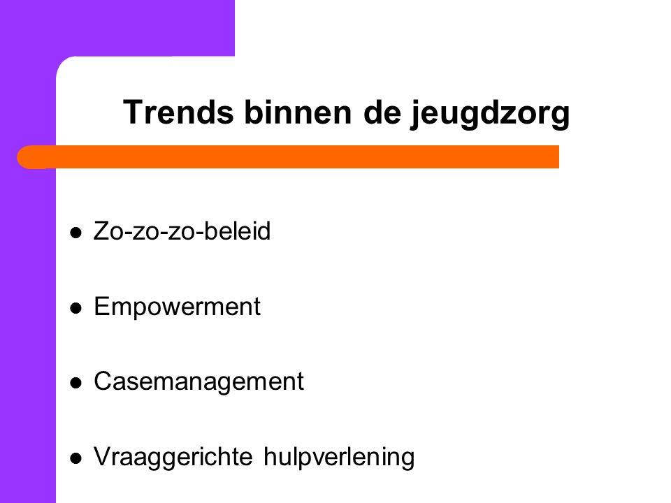 Trends binnen de jeugdzorg Zo-zo-zo-beleid Empowerment Casemanagement Vraaggerichte hulpverlening